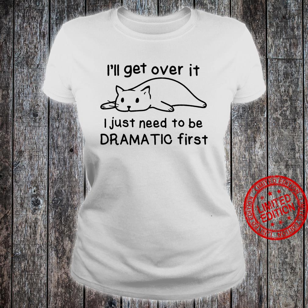 Lazy cat i'll get over it i just need to be dramatic first shirt ladies tee