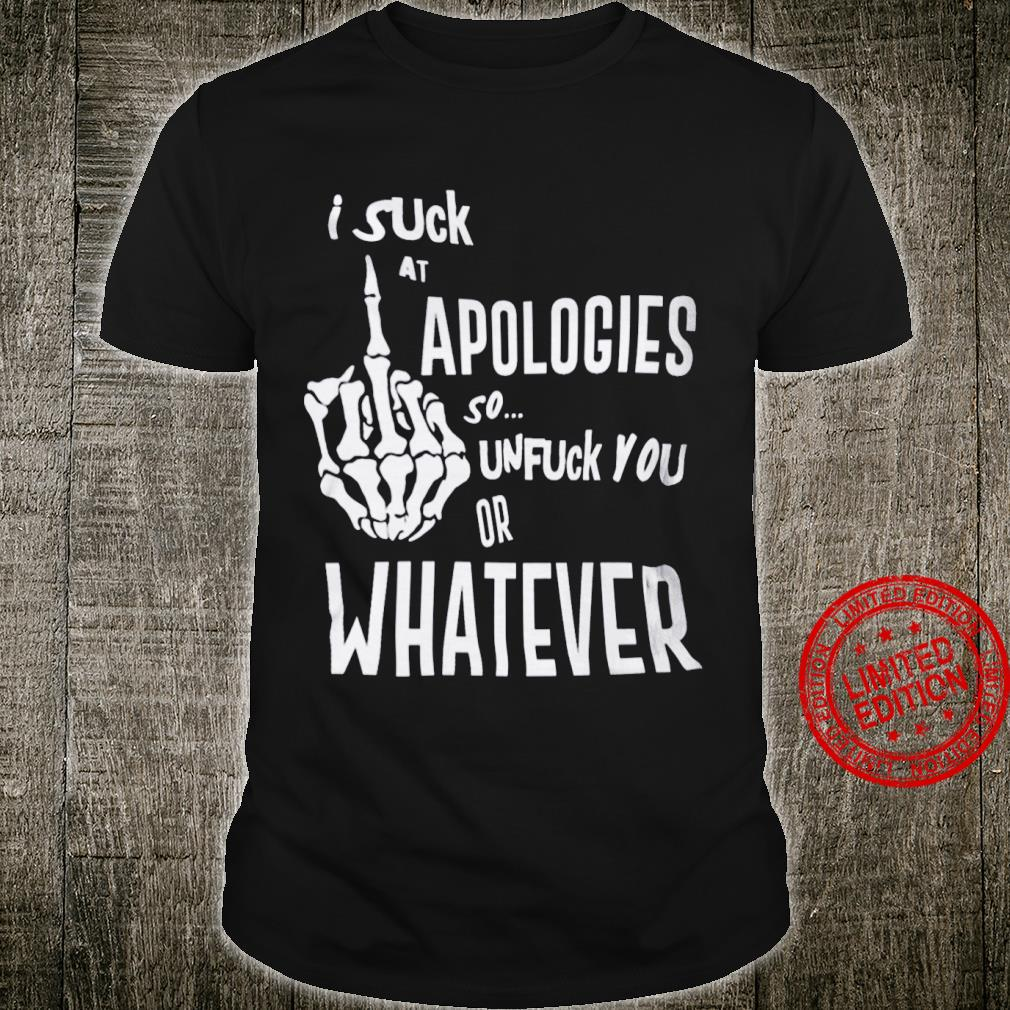 Suck At Apologies So Unfuck You Or Whatever Shirt