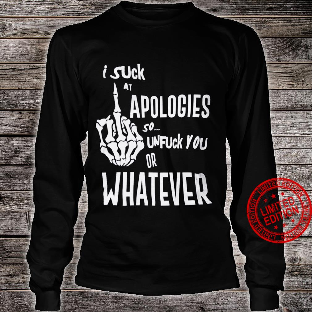 Suck At Apologies So Unfuck You Or Whatever Shirt long sleeved