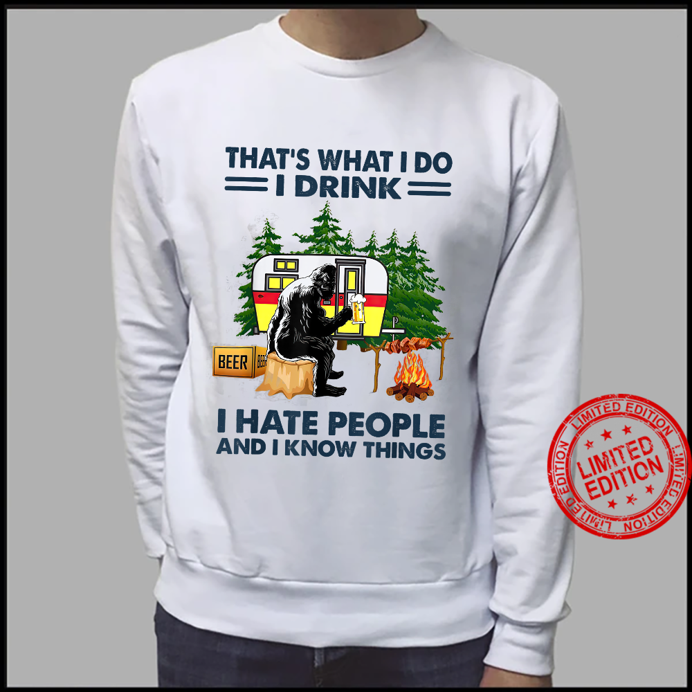 Thats what i do i drink i hate people and i know bigfoot fu Shirt sweater