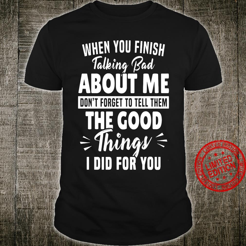 When You Finish Talking Bad About Me Don't Forget To Tell Them The Good Things I Did For You Shirt