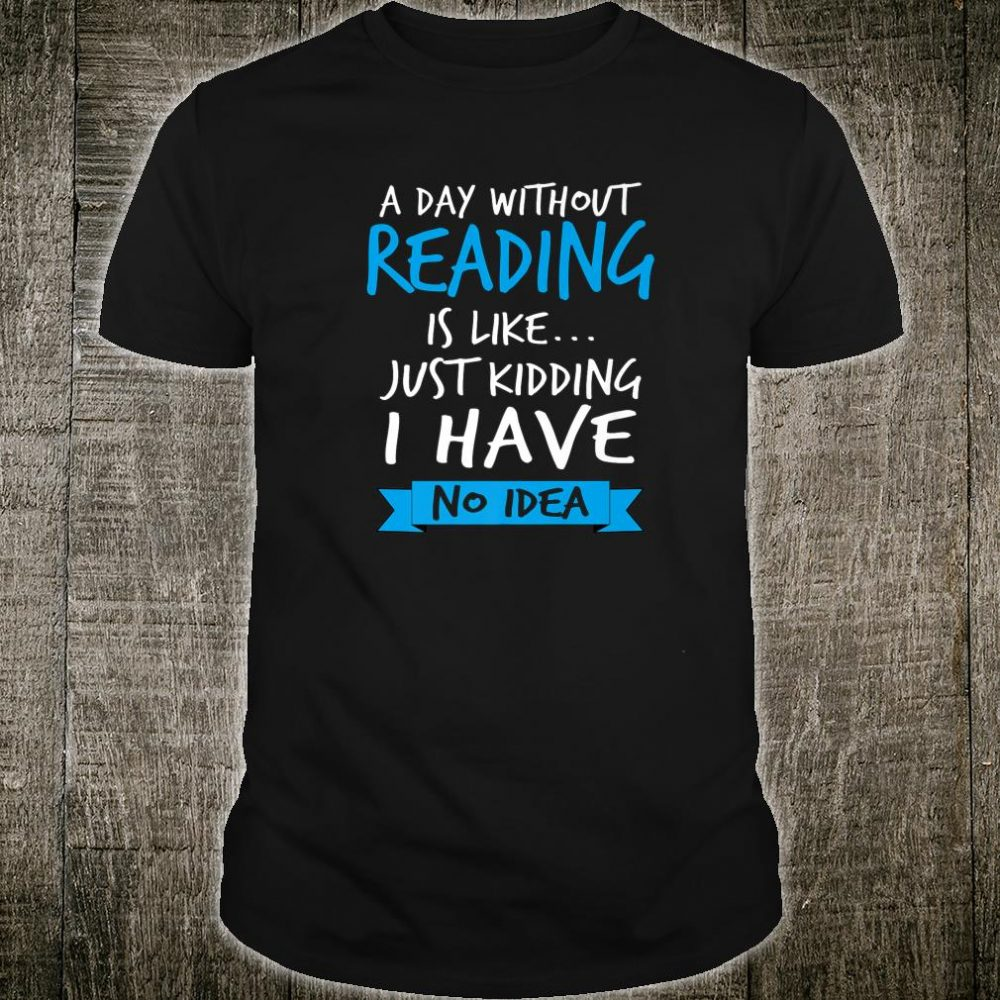 A Day Without Reading Is Like Bookworm Teacher Shirt