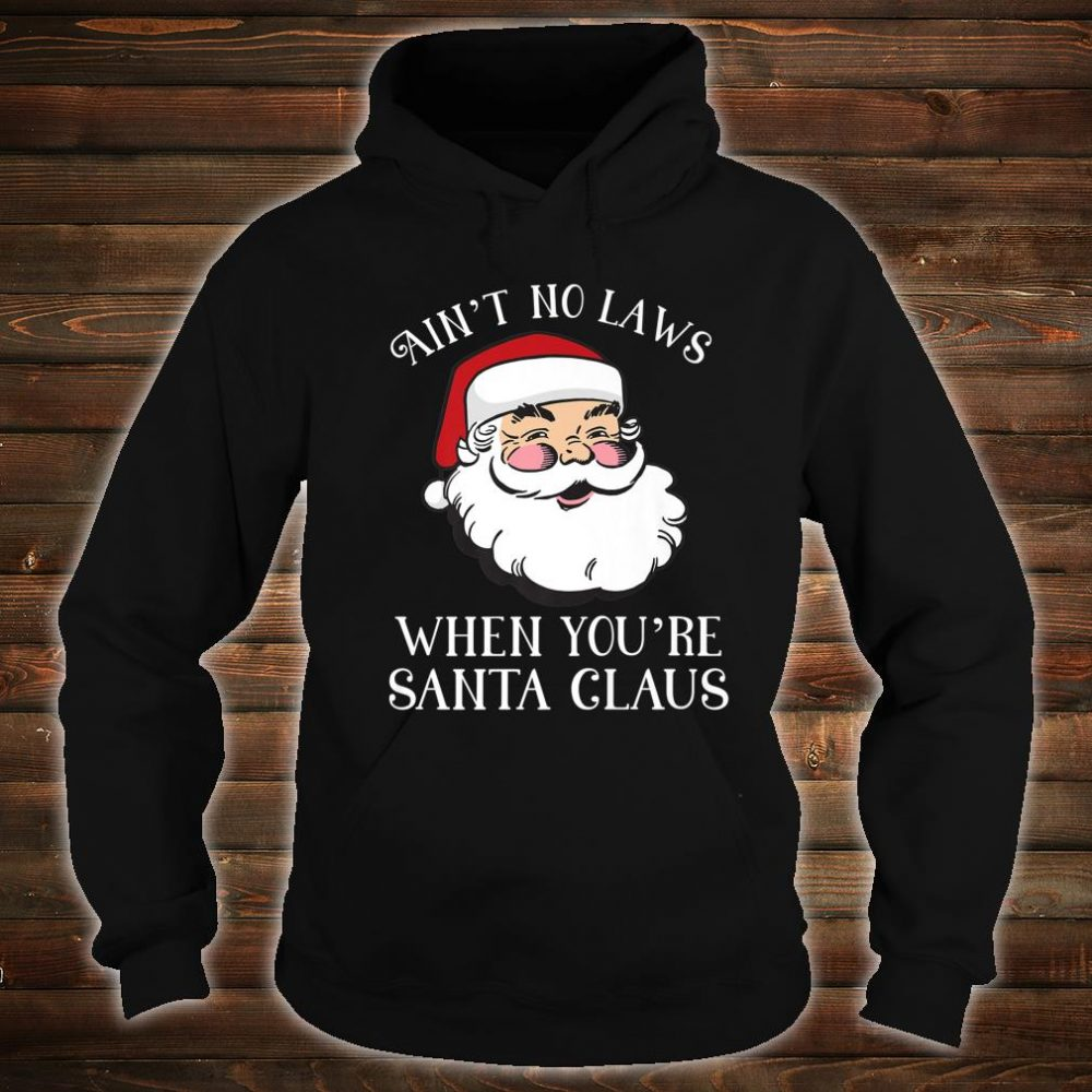 Aint No Laws When Youre Santa Claus Christmas Shirt hoodie