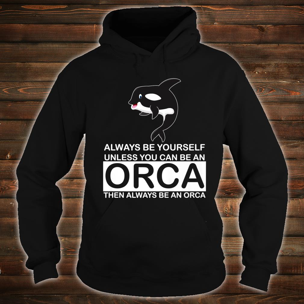 Always Be Yourself Unless You can Be An Orca Killer Whale Shirt hoodie