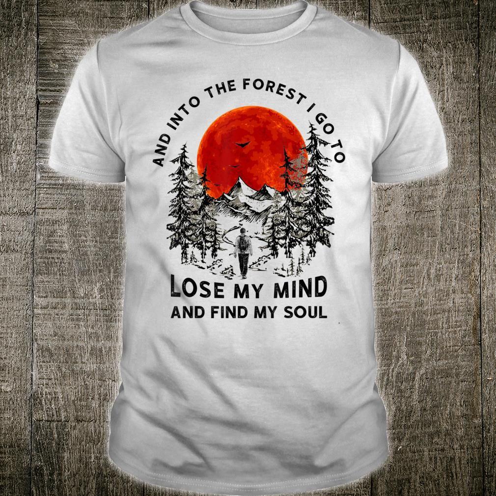 And Into The Forest I Go To Lose My Mind & Find My Soul Shirt