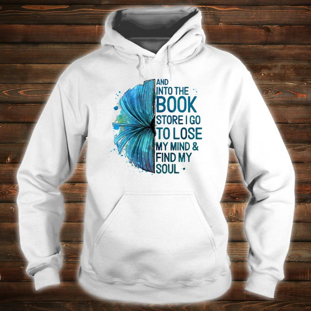 And into the book store i go to lose my mind & fund my soul shirt hoodie