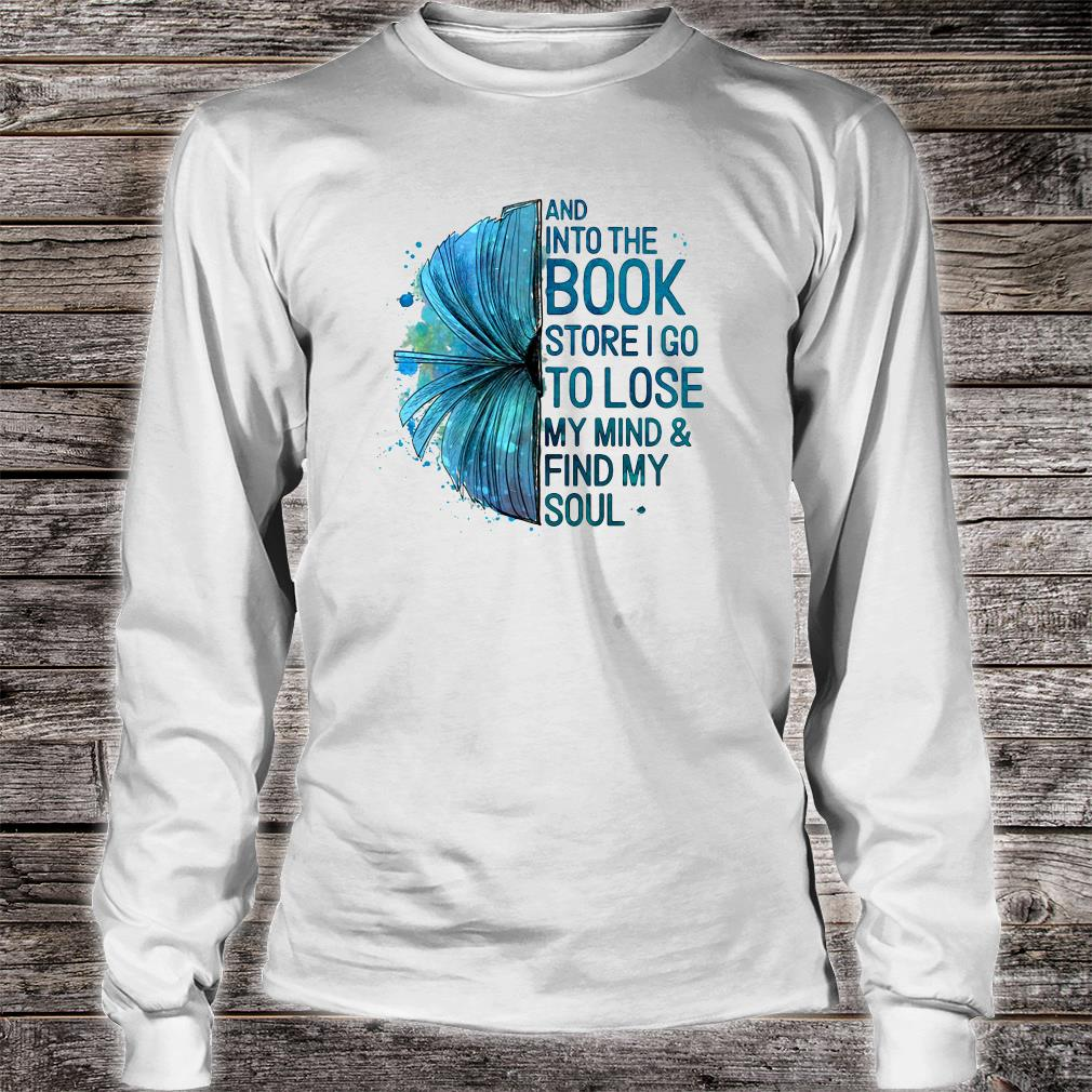 And into the book store i go to lose my mind & fund my soul shirt long sleeved