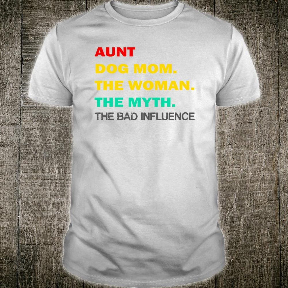 Aunt dog mom the woman the myth the bad influence shirt