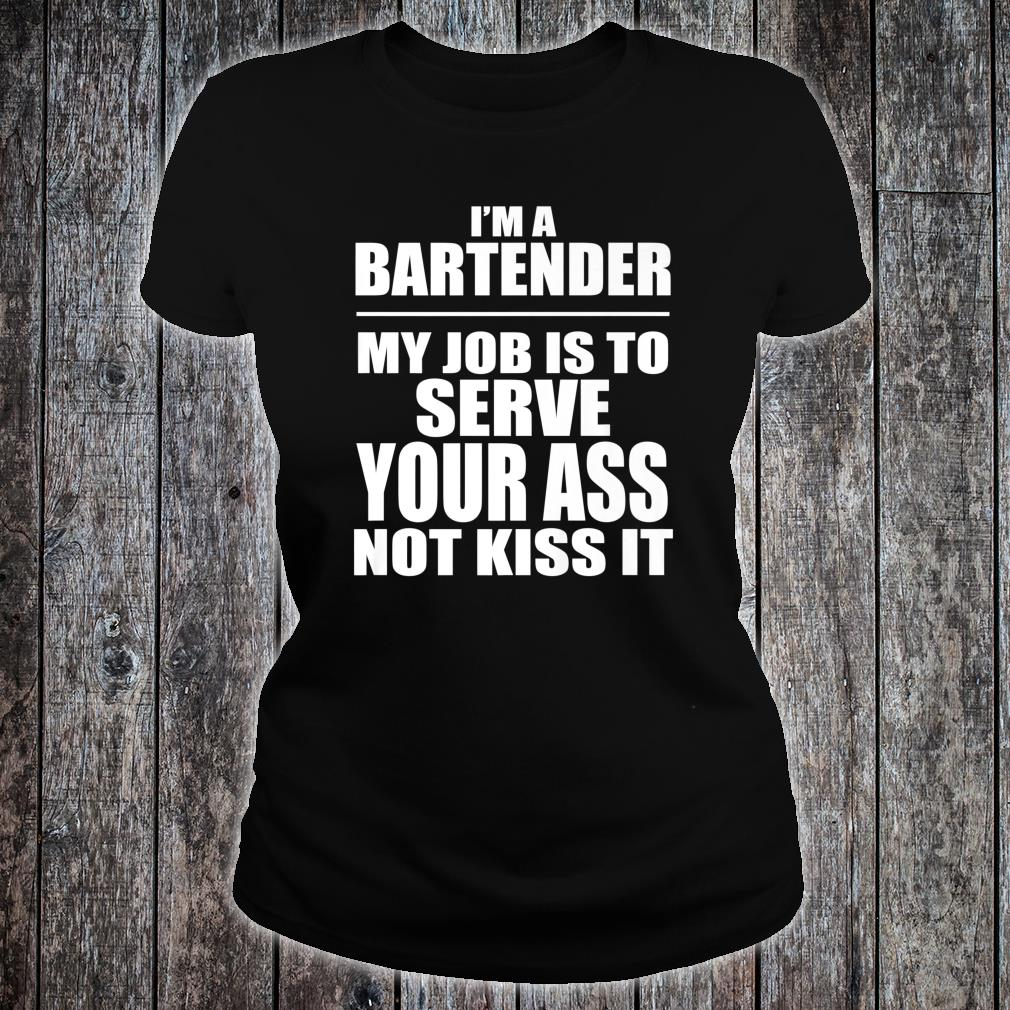 Bartender My Job is to Serve Your Ass not Kiss it Shirt ladies tee