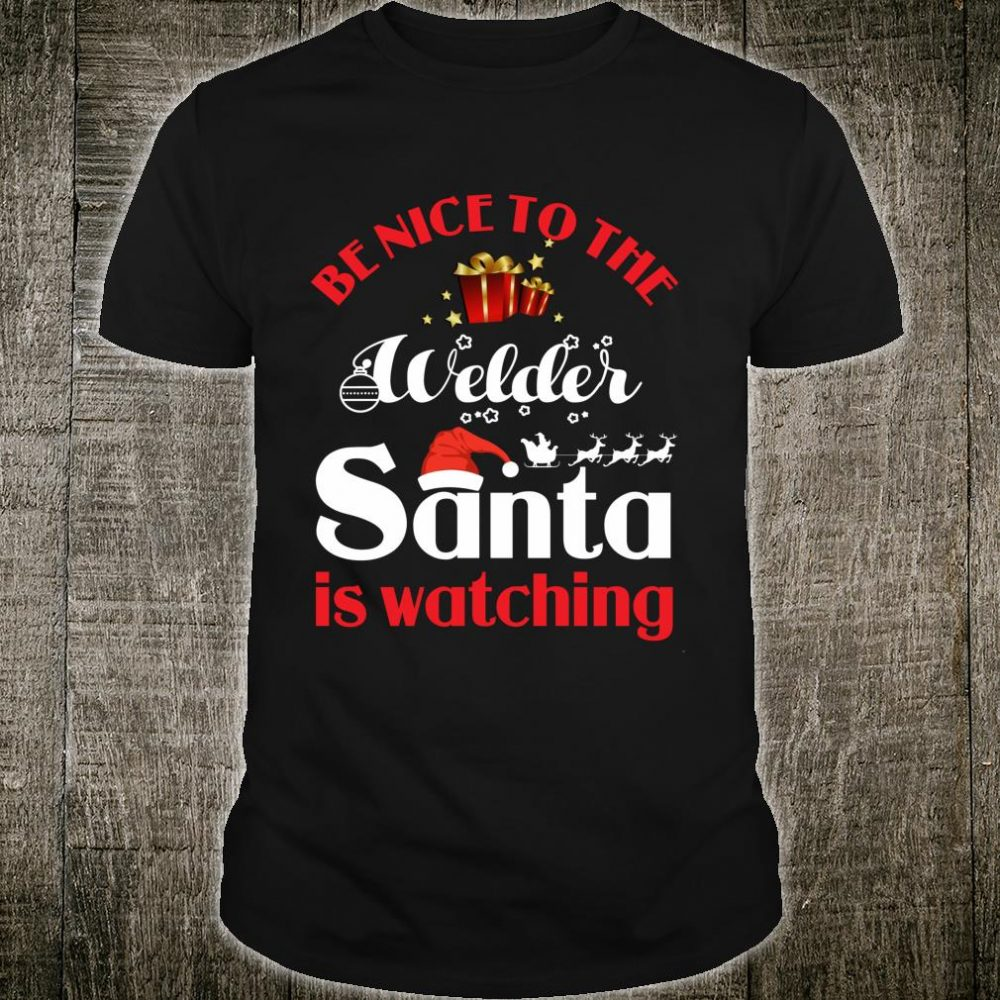 Be Nice To The Welder Santa Is Watching Ideas Shirt