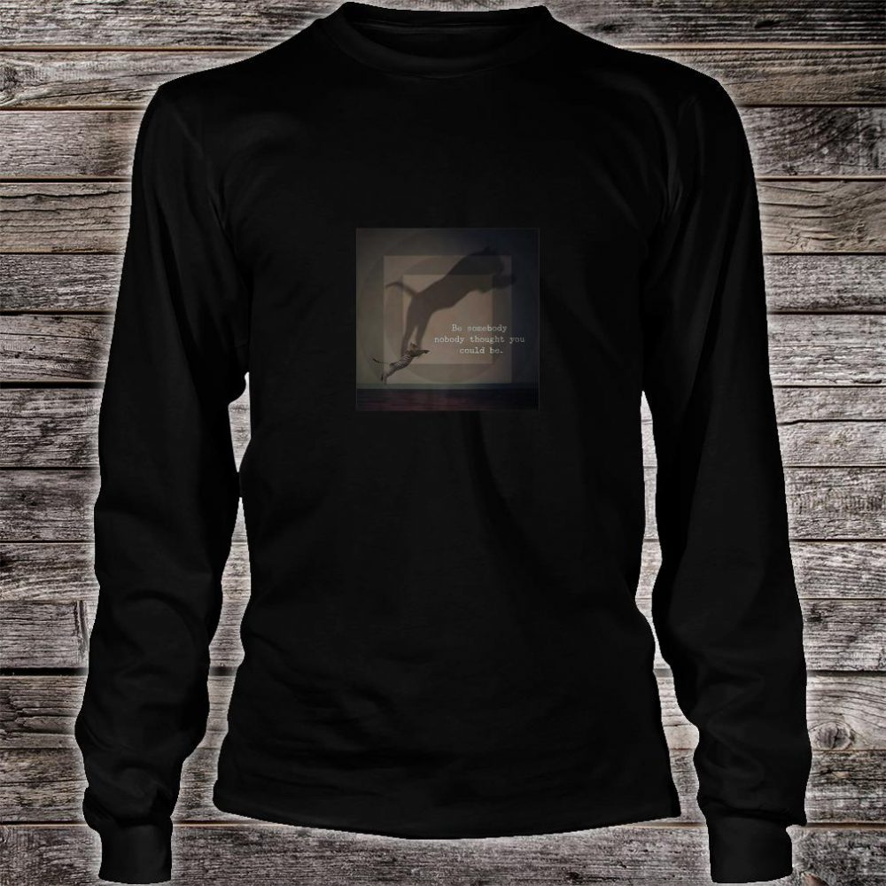 Be Somebody Nobody Thought You Could Be Cat Inspiration Shirt long sleeved