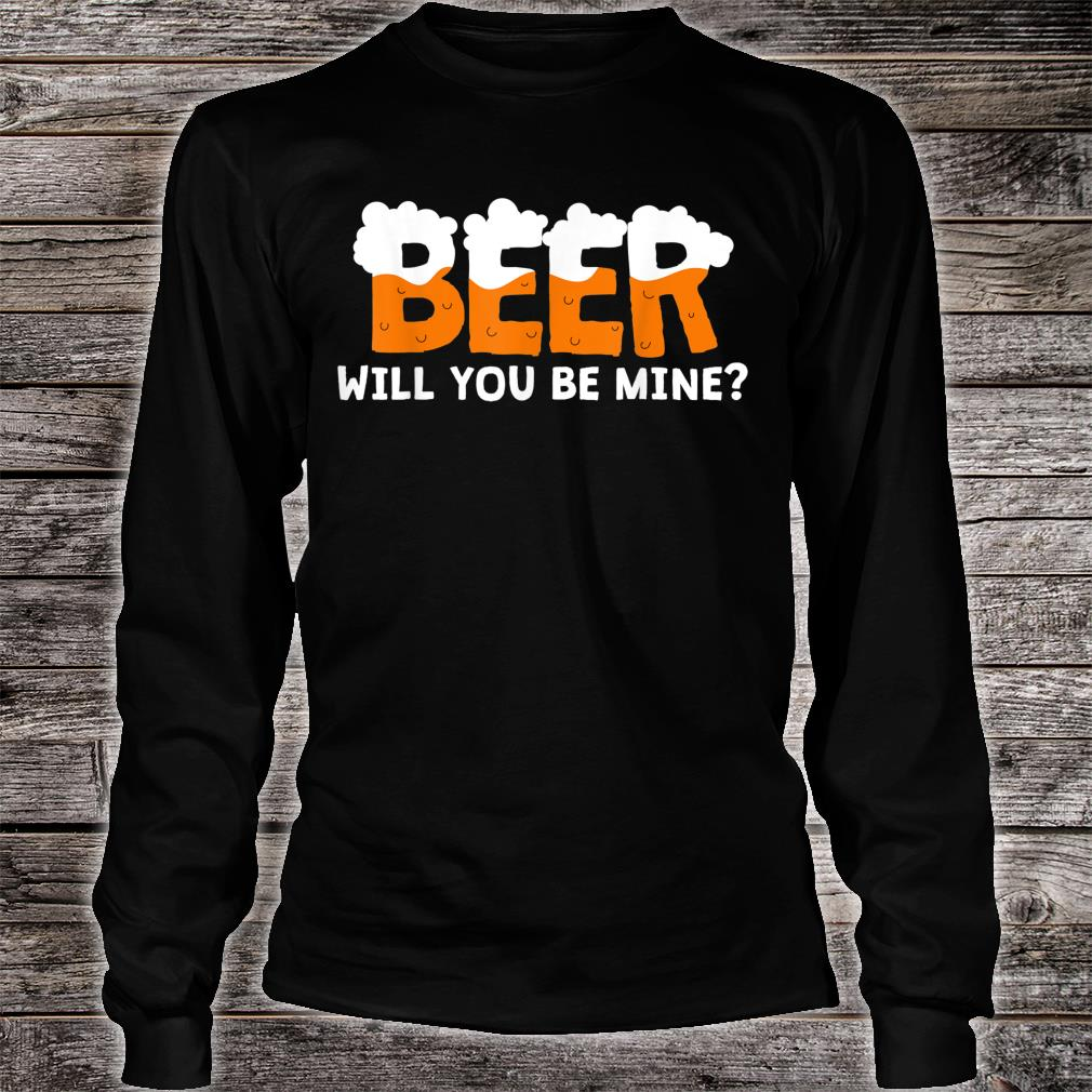 Beer Will You Be Mine Shirt long sleeved