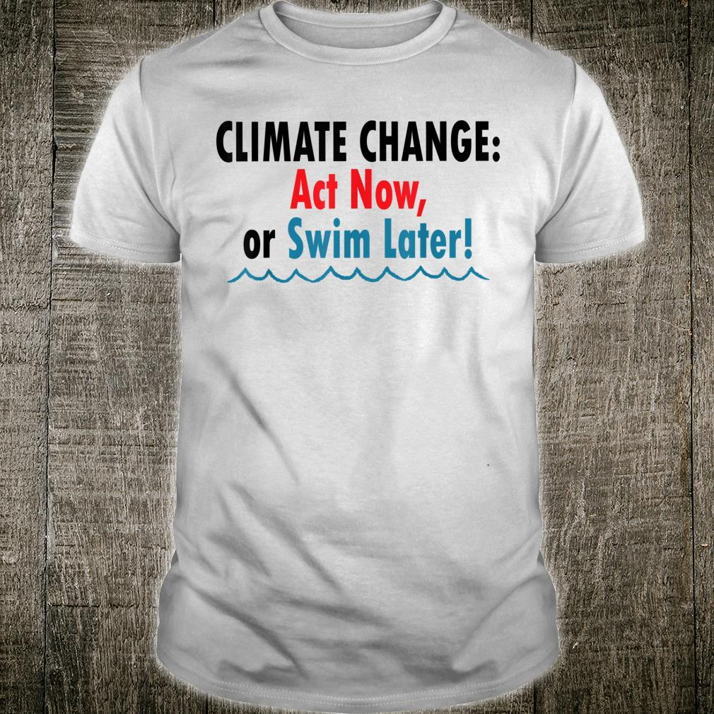 Climate Change Act Now or Swim Later Shirt