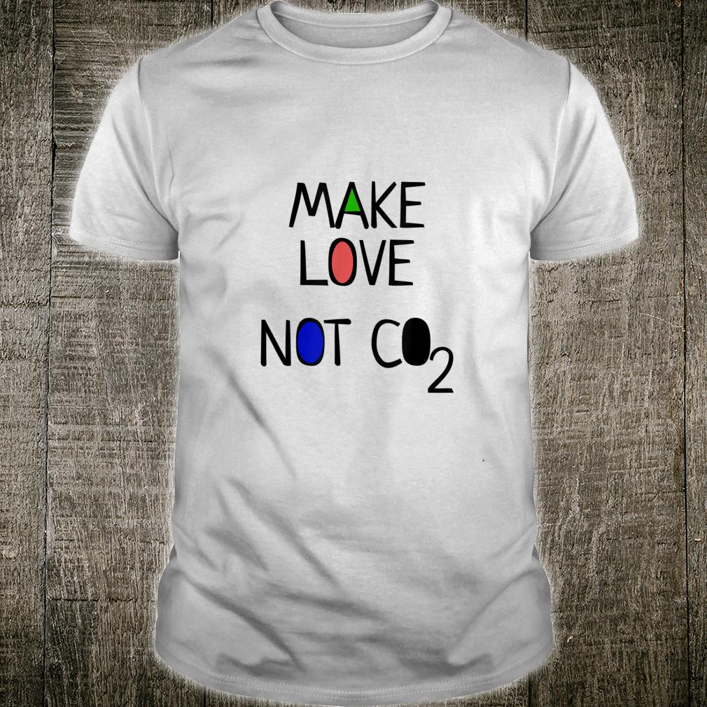 Climate planet change Make Love Not Co2 Savethe Earth Shirt