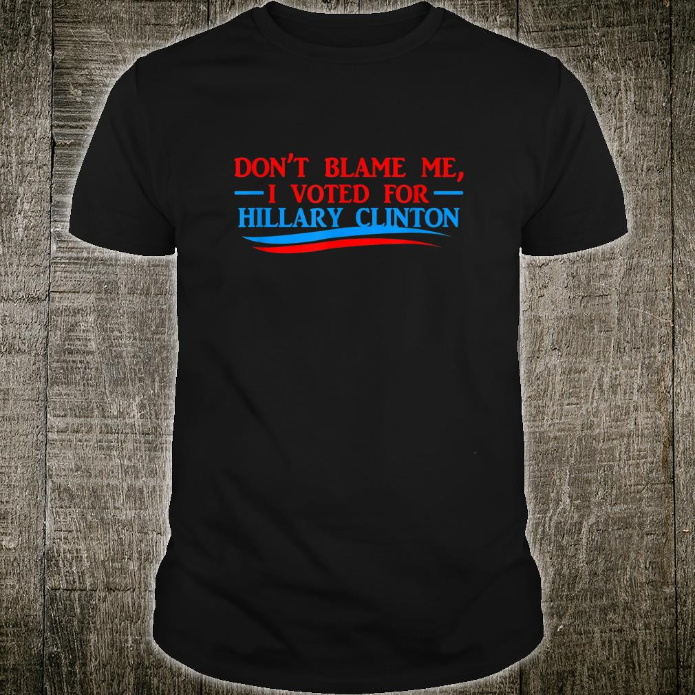 Don't Blame Me I Voted For Her Hillary Clinton Shirt