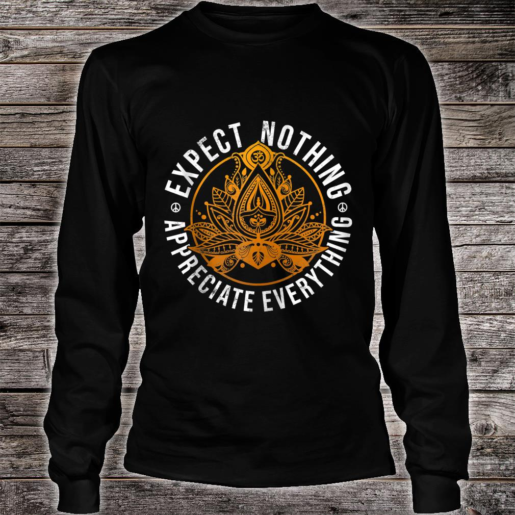 Expect Nothing Appreciate Everything Shirt long sleeved