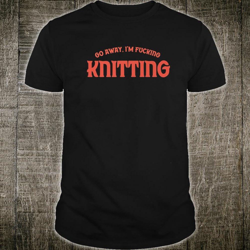 Funny knitting for knitters Explicit, Go Away I'm Shirt