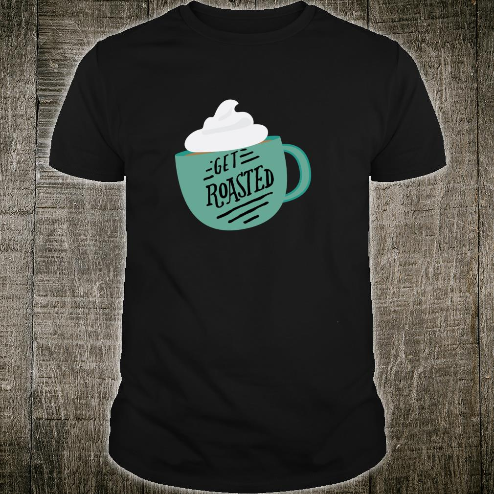 Get roasted coffee Shirt