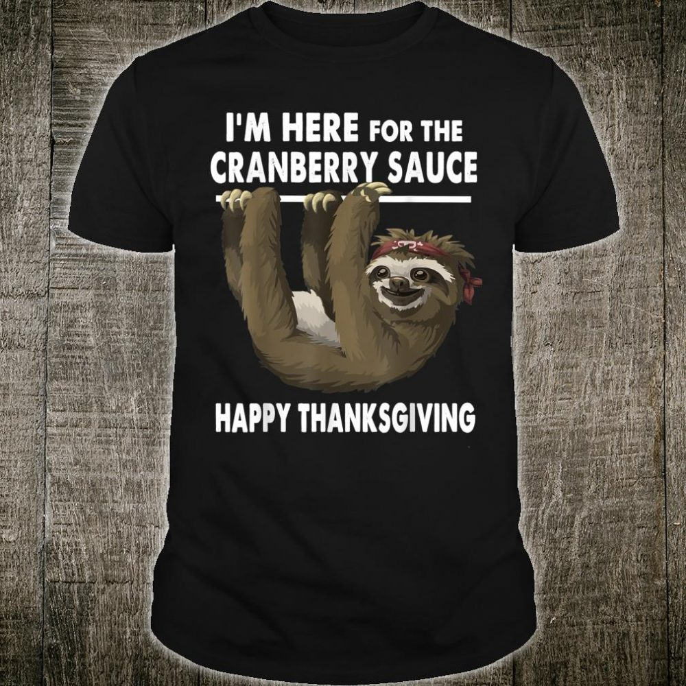 Happy Thanksgiving Sloth Im Here for the Cranberry Sauce Shirt