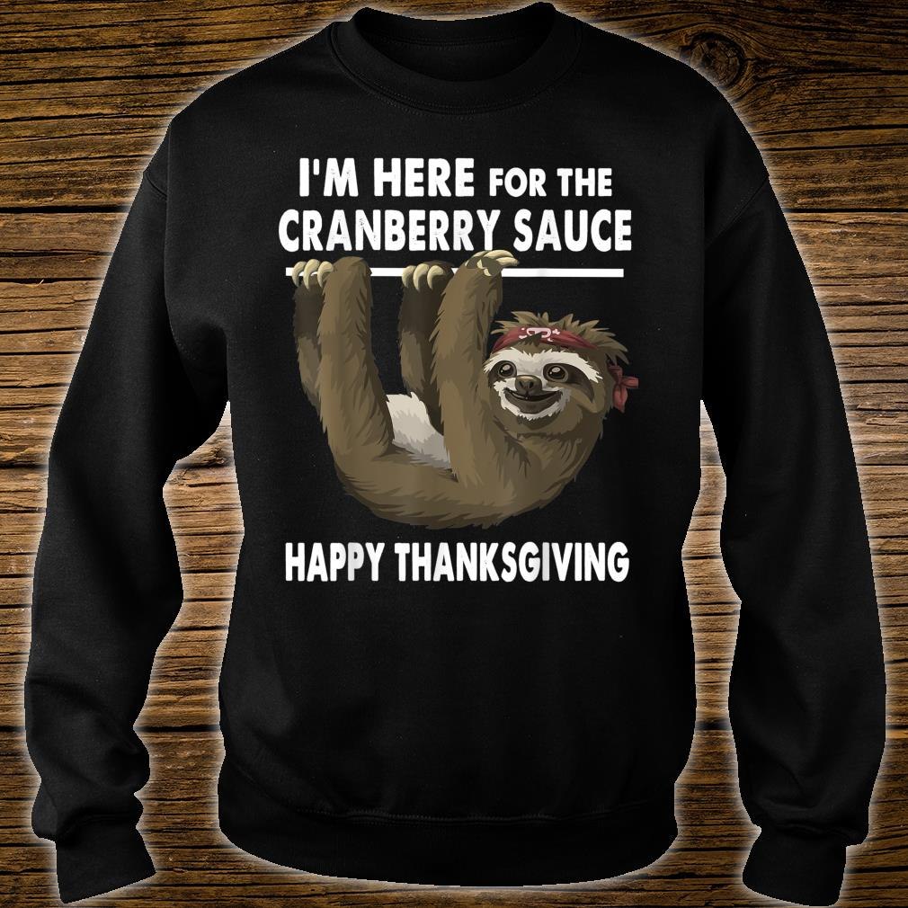 Happy Thanksgiving Sloth Im Here for the Cranberry Sauce Shirt sweater