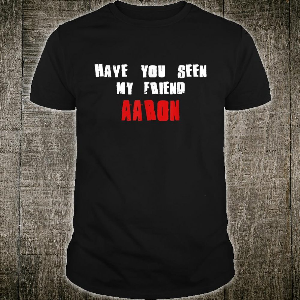 Have You Seen My Friend AARON Name Shirt