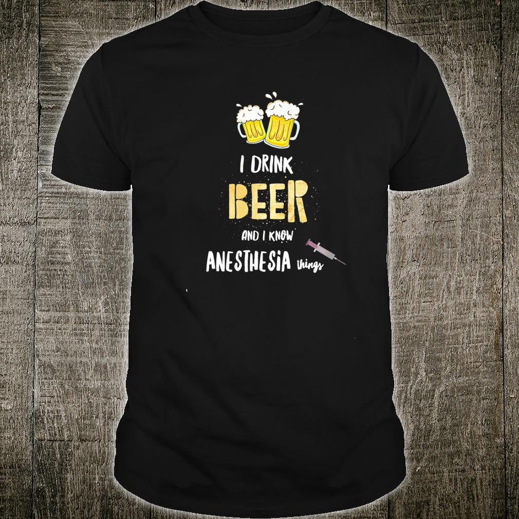 Hilarious I drink Beer and I Know Anesthesia Things Nurse Shirt