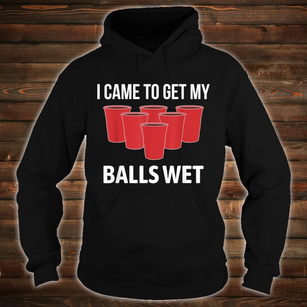 I Came To Get My Balls Wet For Beer Pong Shirt hoodie