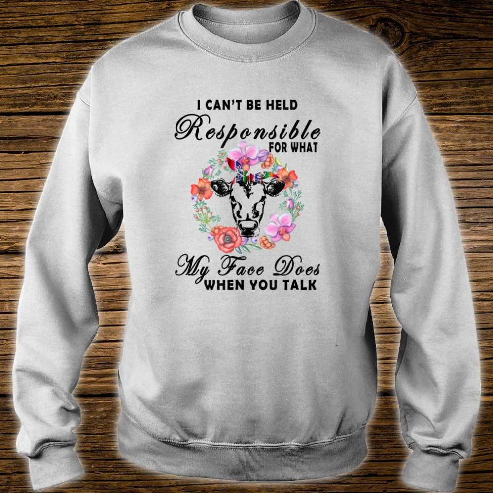 I Cant Be Responsible For What My Face Does When You Talk Shirt sweater