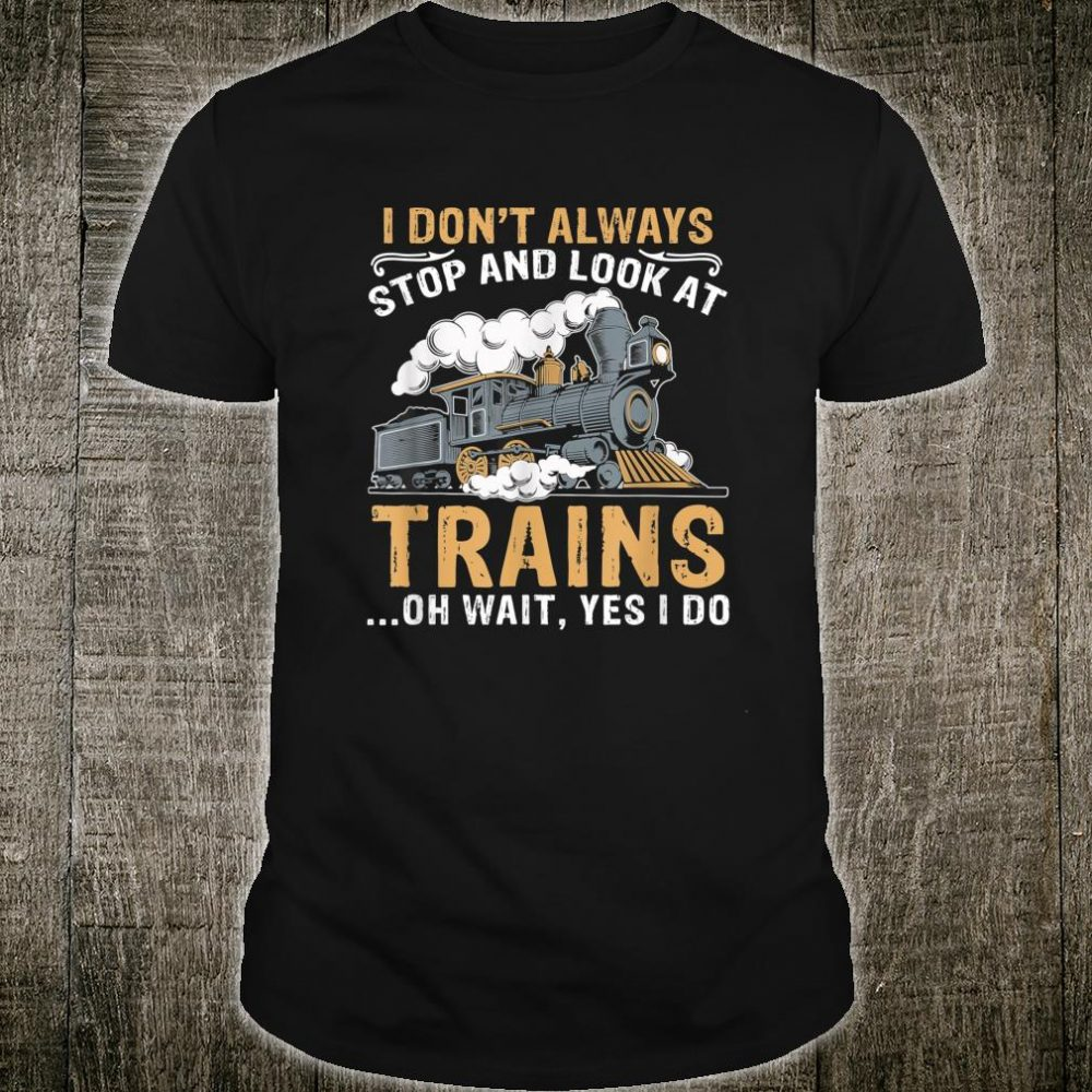 I Don't Always Stop Look At Trains Shirt