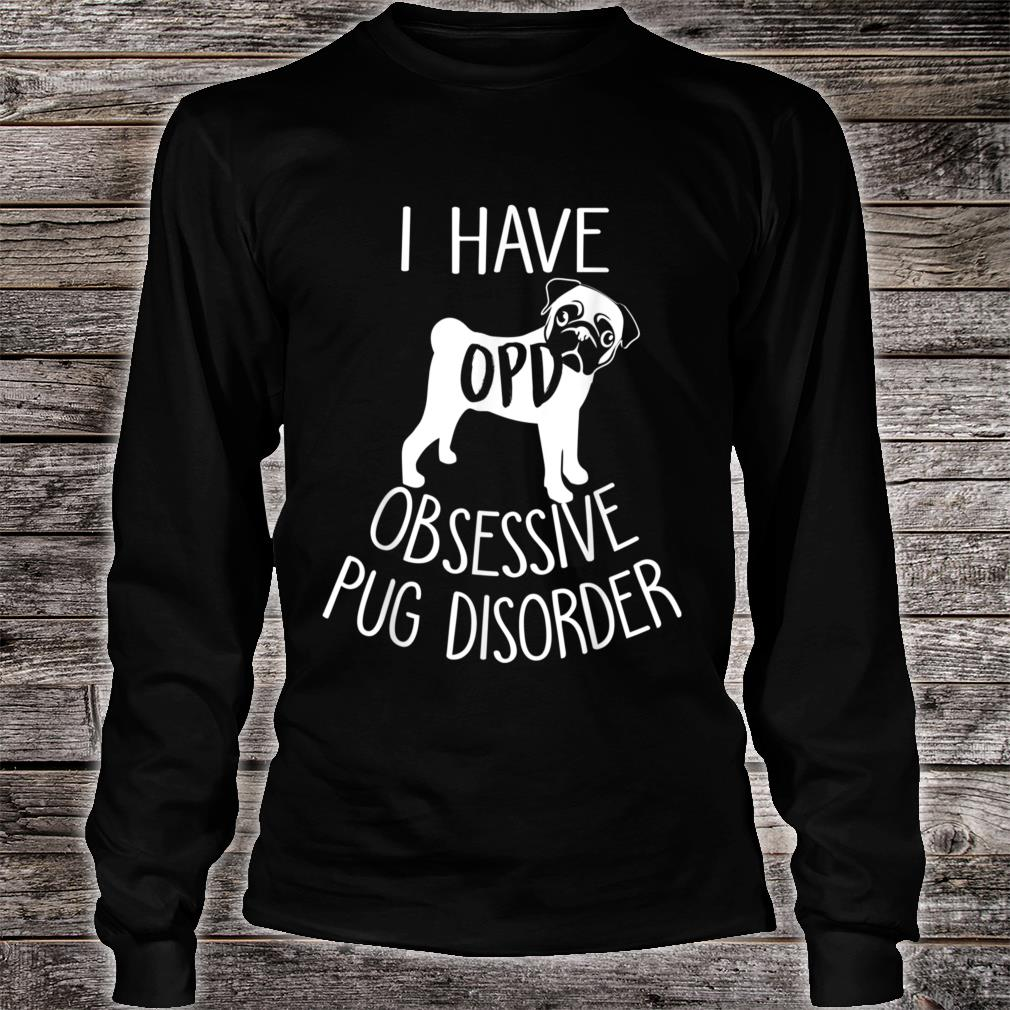 I Have OPD Obsessive Pug Disorder Shirt Long sleeved