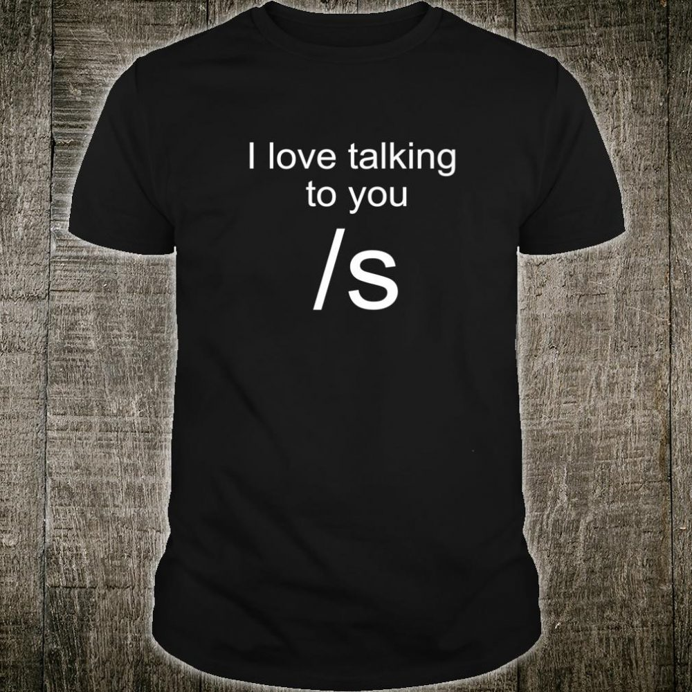I Love Talking To You Sarcastic Shirt