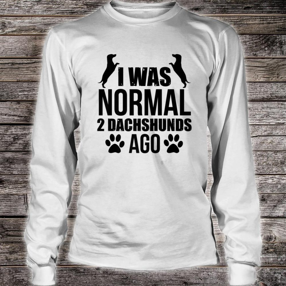 I Was Normal 2 Dachshunds Ago Wiener Dog Shirt long sleeved