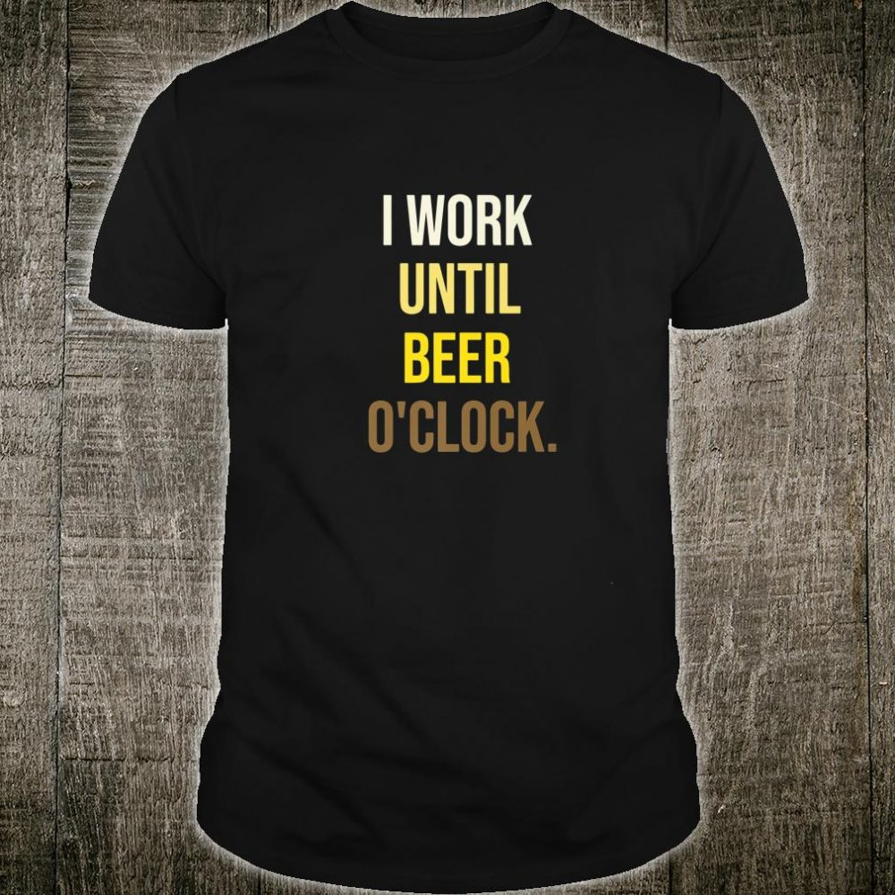 I Work Until Beer O'clock Drinking Beer Saying Shirt