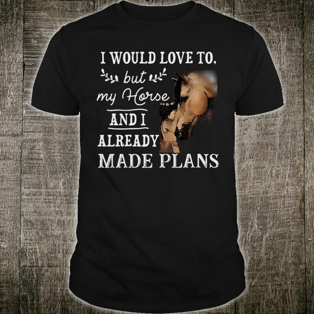 I would love to but my horse and i already made plans shirt