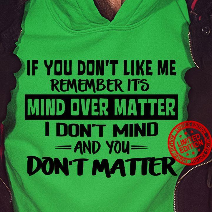 If You Don't Like Me Remember It's Mind Over Matter I Don't Mind And You Don't Matter Shirt