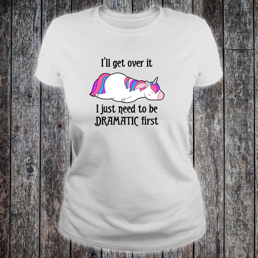 I'll get over it I just need to be dramatic first unicorn Shirt ladies tee