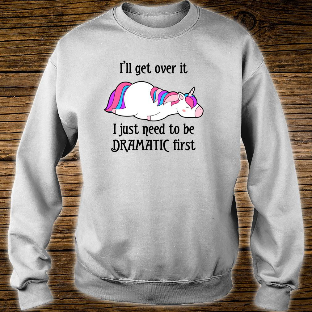 I'll get over it I just need to be dramatic first unicorn Shirt sweater