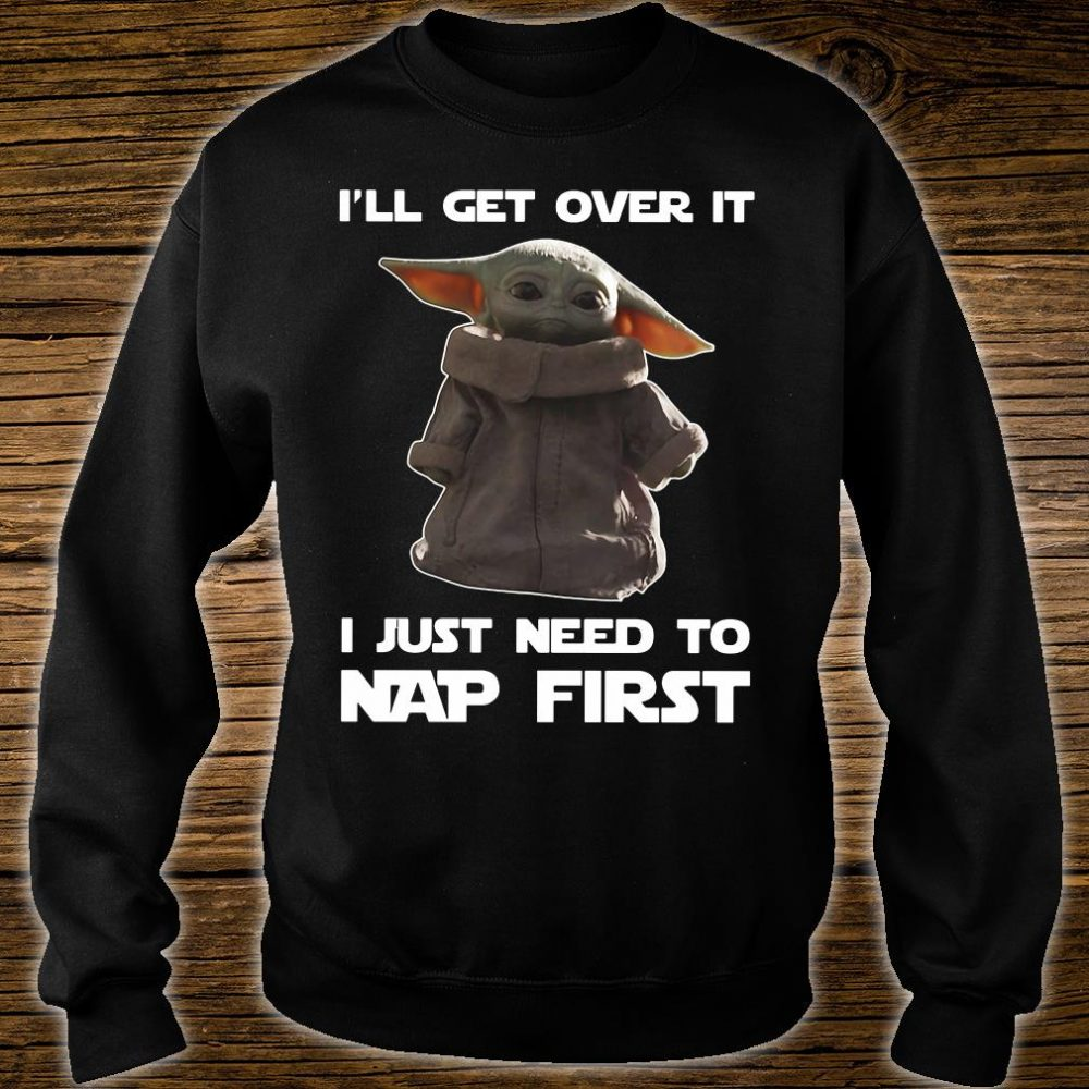 I'll get over it i just need to nap first shirt sweater