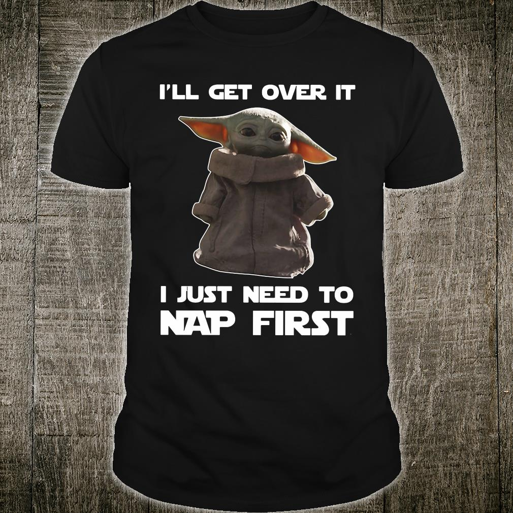 I'll get over it i just need to nap first shirt