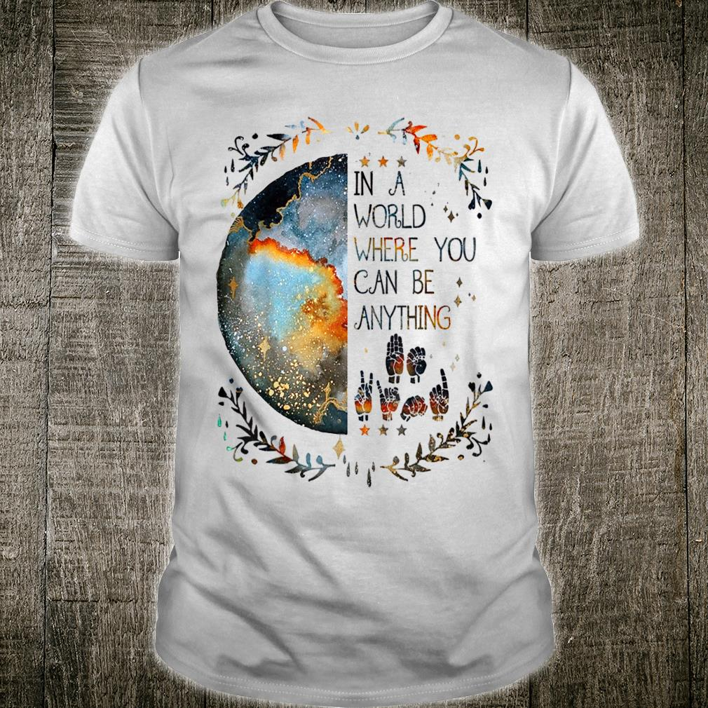 In A World Where You Can Be Anything Be Kind Sign Language Shirt