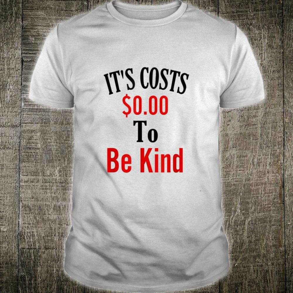 It's Costs $0.00 To Be Kind Shirt