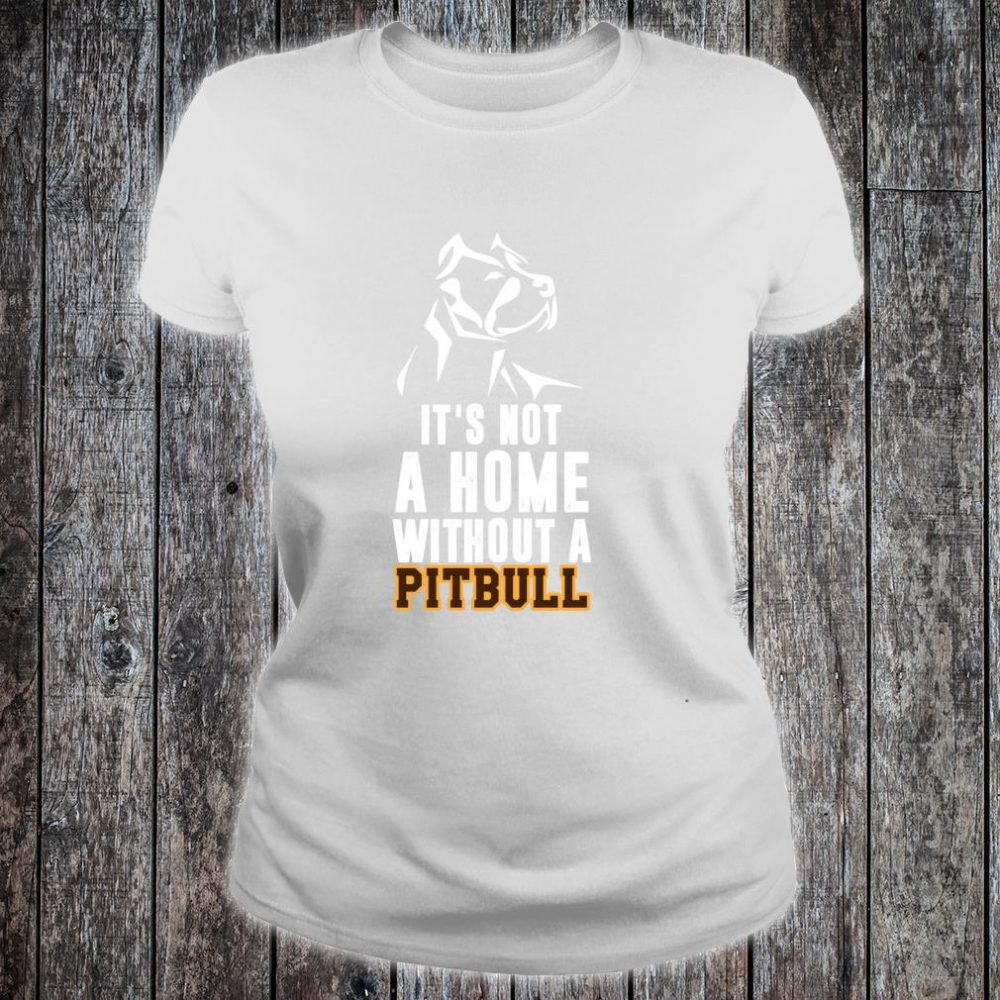 It's Not A Home Without A Pitbull Best Dog Shirt ladies tee