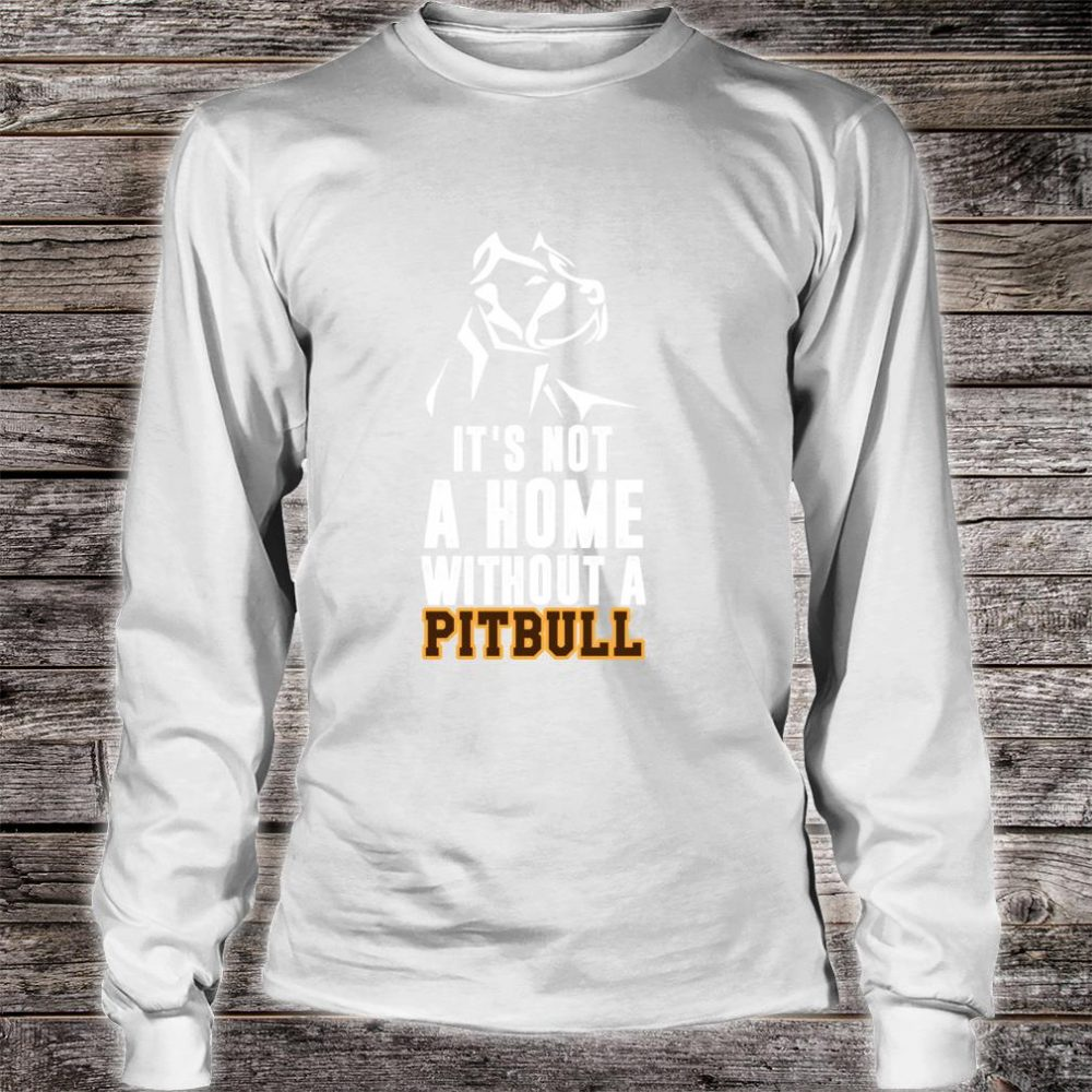 It's Not A Home Without A Pitbull Best Dog Shirt long sleeved