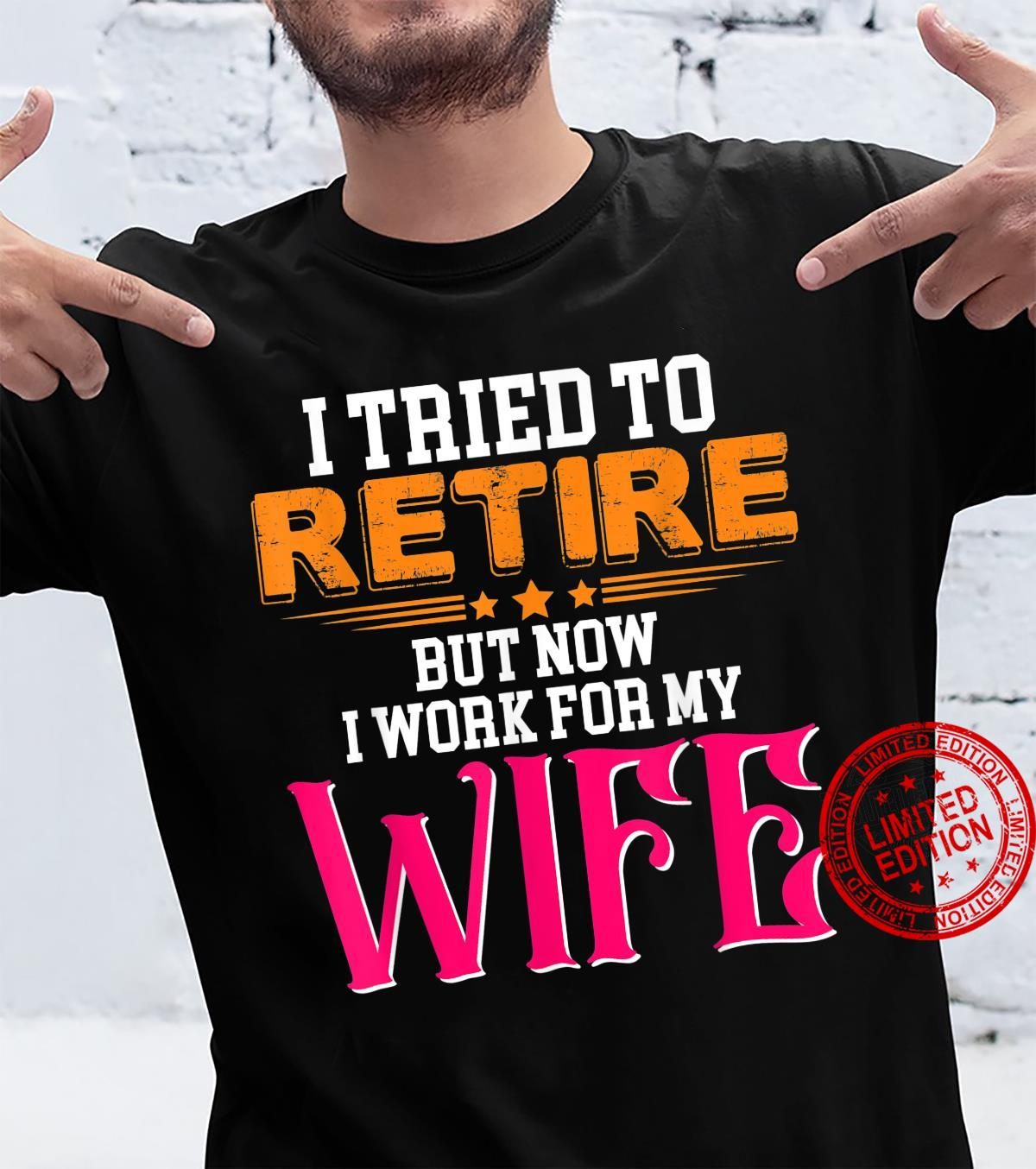 Mens Tried To Retire Now I Work For My Wife Retirement Joke Humor Shirt