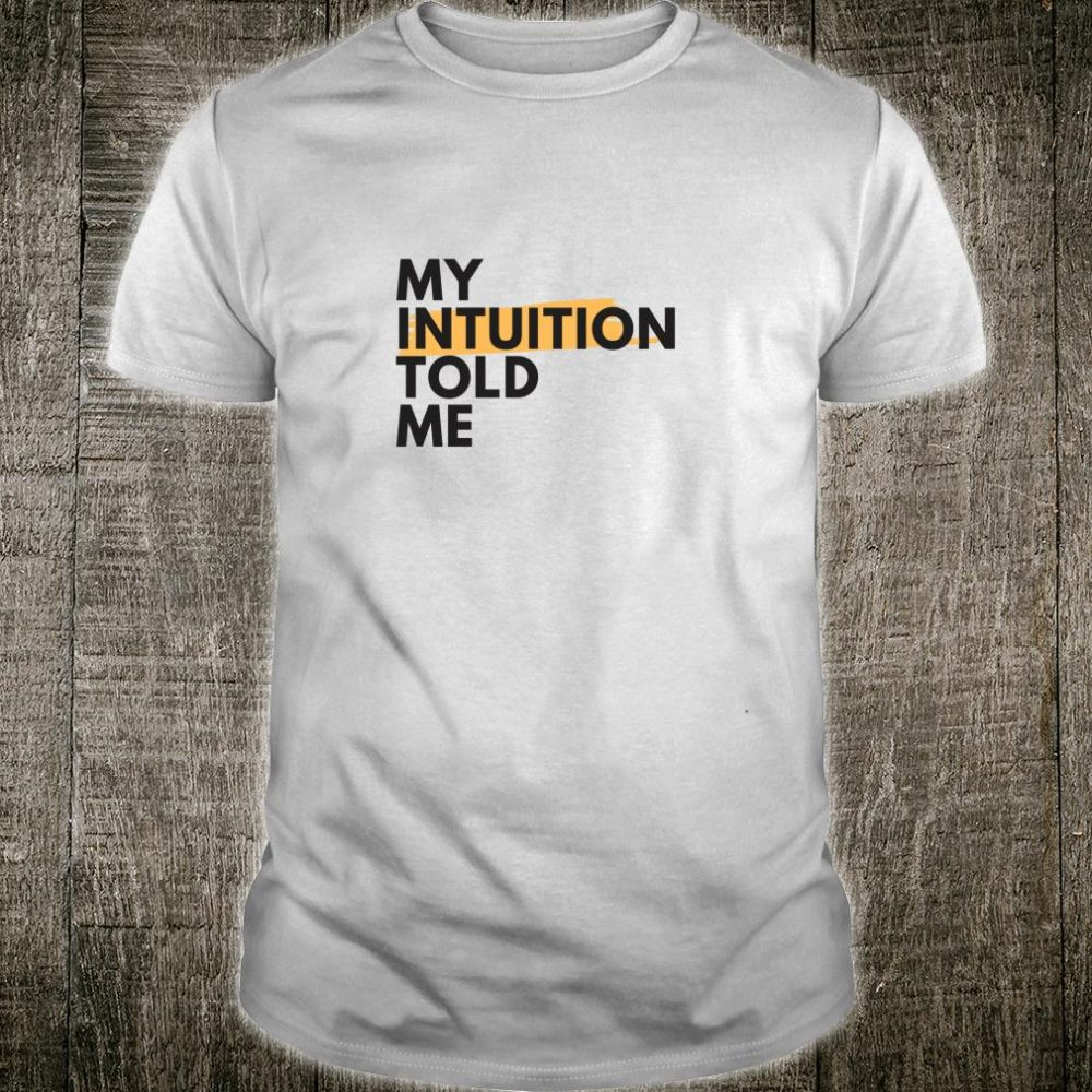 My Intuition Told Me Shirt