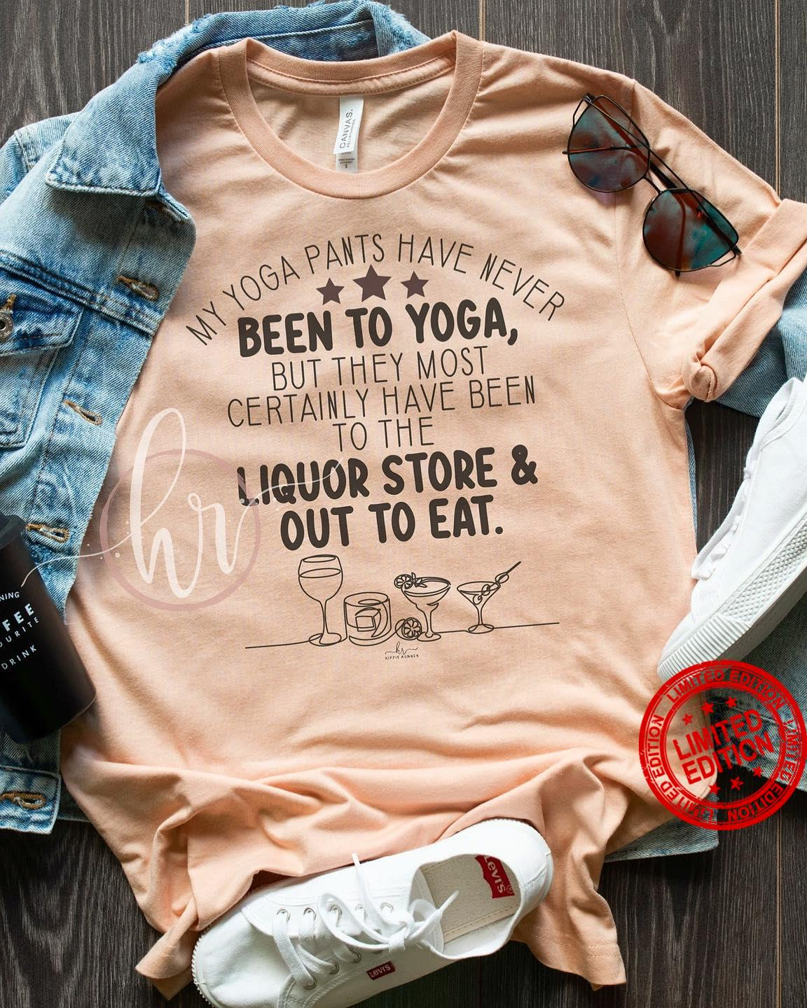 My Yoga Pants Have Never Been To Yoga But They Most Certainly Have Been To The Liquor Store Shirt