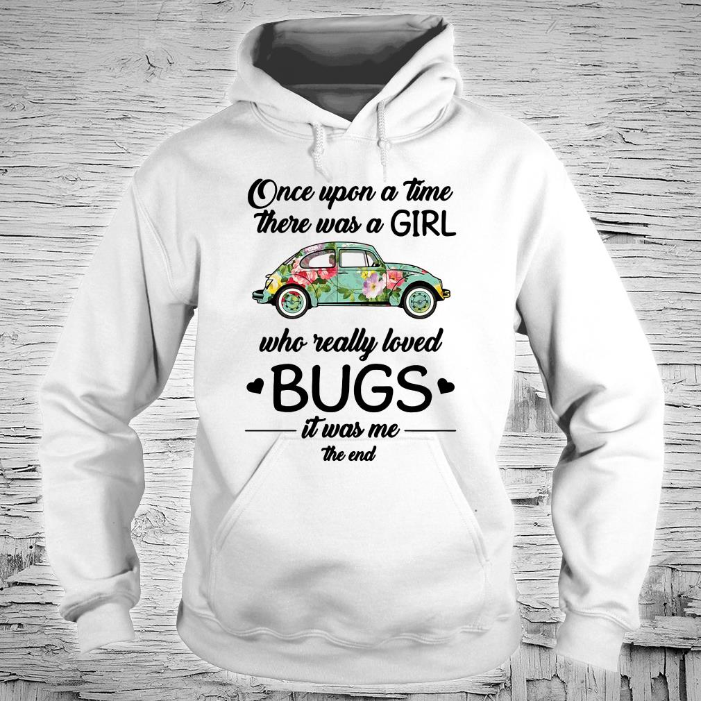 Once upon a time there was a girl who really loved bugs it was me the end shirt hoodie