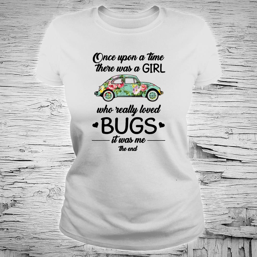 Once upon a time there was a girl who really loved bugs it was me the end shirt ladies tee