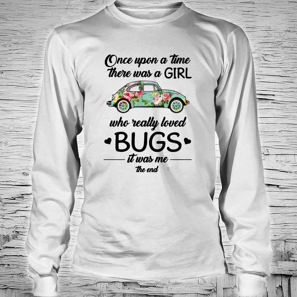Once upon a time there was a girl who really loved bugs it was me the end shirt long sleeved
