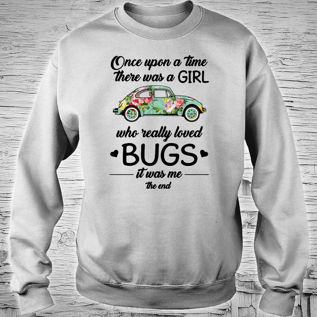 Once upon a time there was a girl who really loved bugs it was me the end shirt sweater